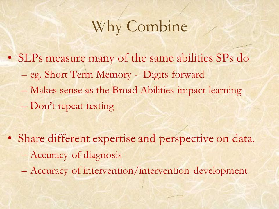Why Combine SLPs measure many of the same abilities SPs do –eg. Short Term Memory - Digits forward –Makes sense as the Broad Abilities impact learning