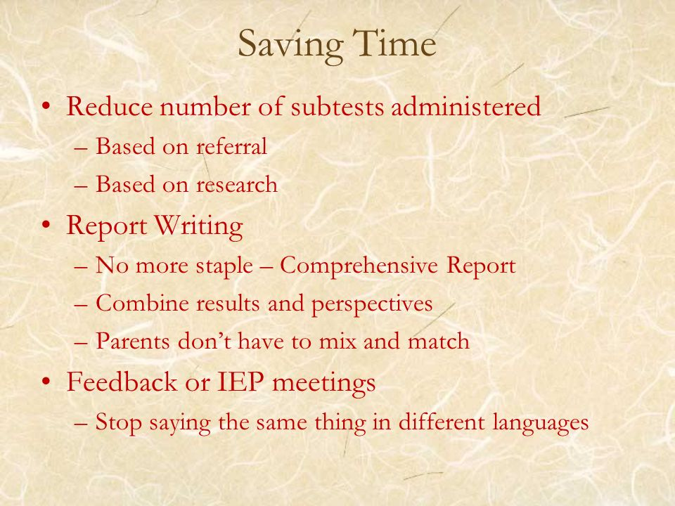 Saving Time Reduce number of subtests administered –Based on referral –Based on research Report Writing –No more staple – Comprehensive Report –Combin