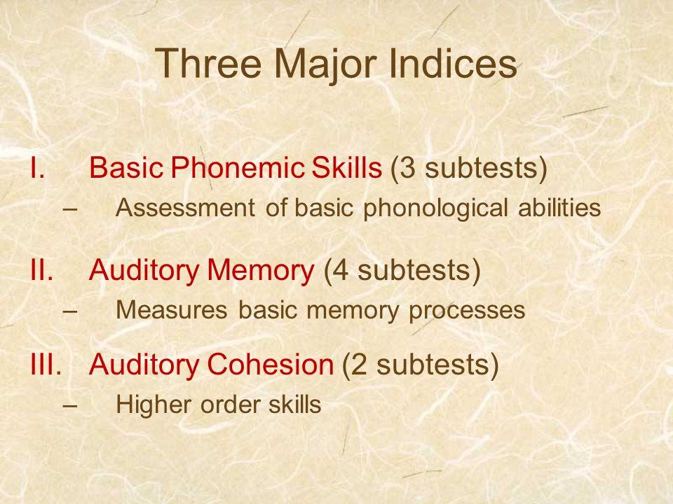 Three Major Indices I.Basic Phonemic Skills (3 subtests) –Assessment of basic phonological abilities II.Auditory Memory (4 subtests) –Measures basic m