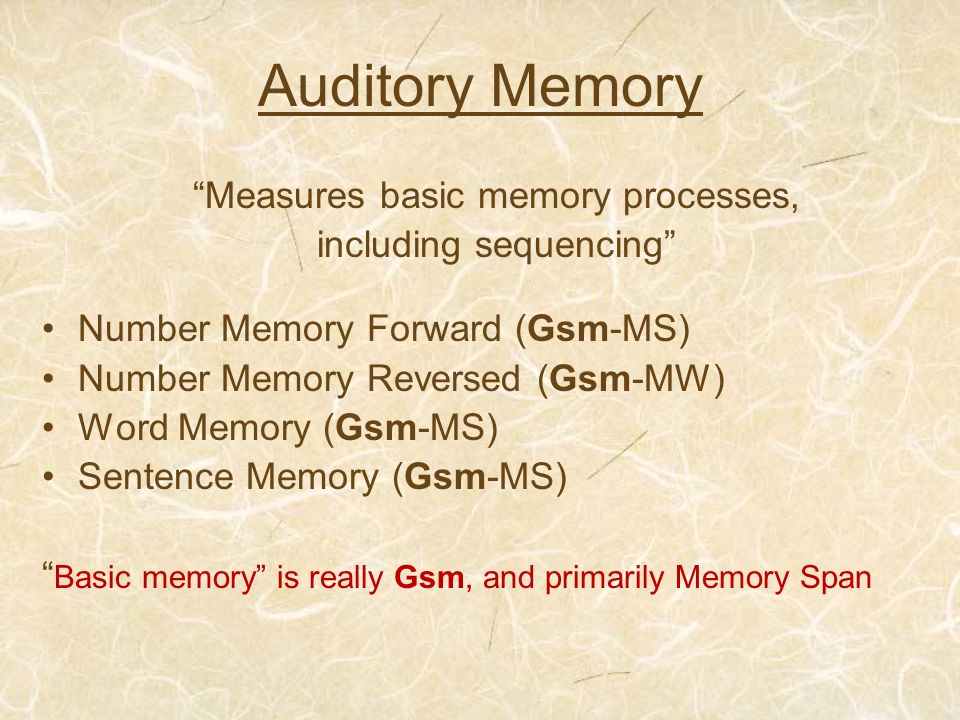 Auditory Memory Measures basic memory processes, including sequencing Number Memory Forward (Gsm-MS) Number Memory Reversed (Gsm-MW) Word Memory (Gsm-