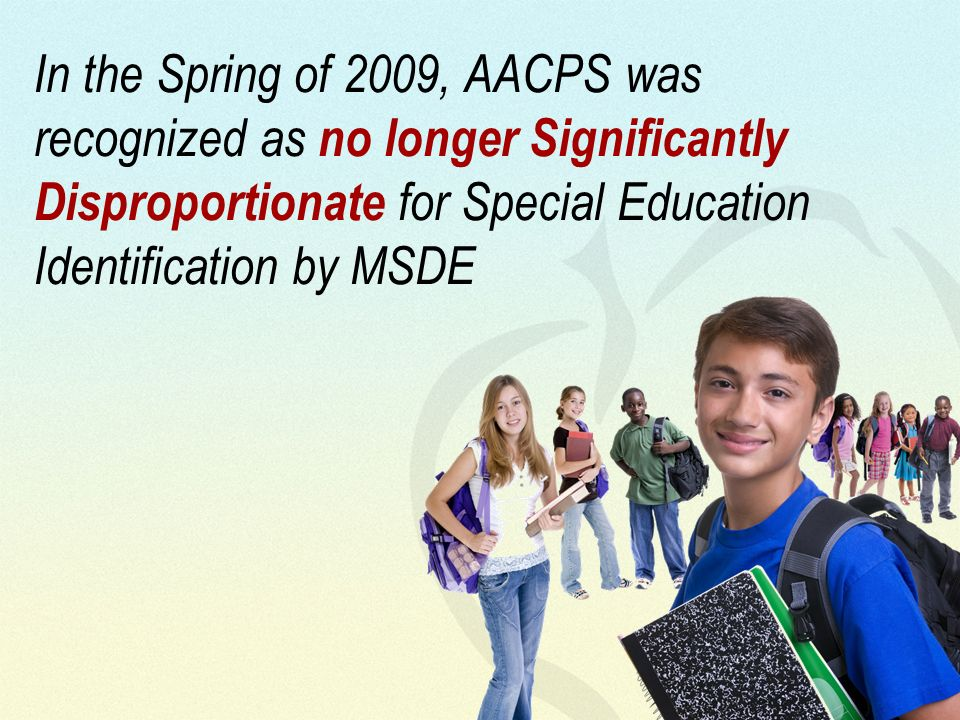 In the Spring of 2009, AACPS was recognized as no longer Significantly Disproportionate for Special Education Identification by MSDE