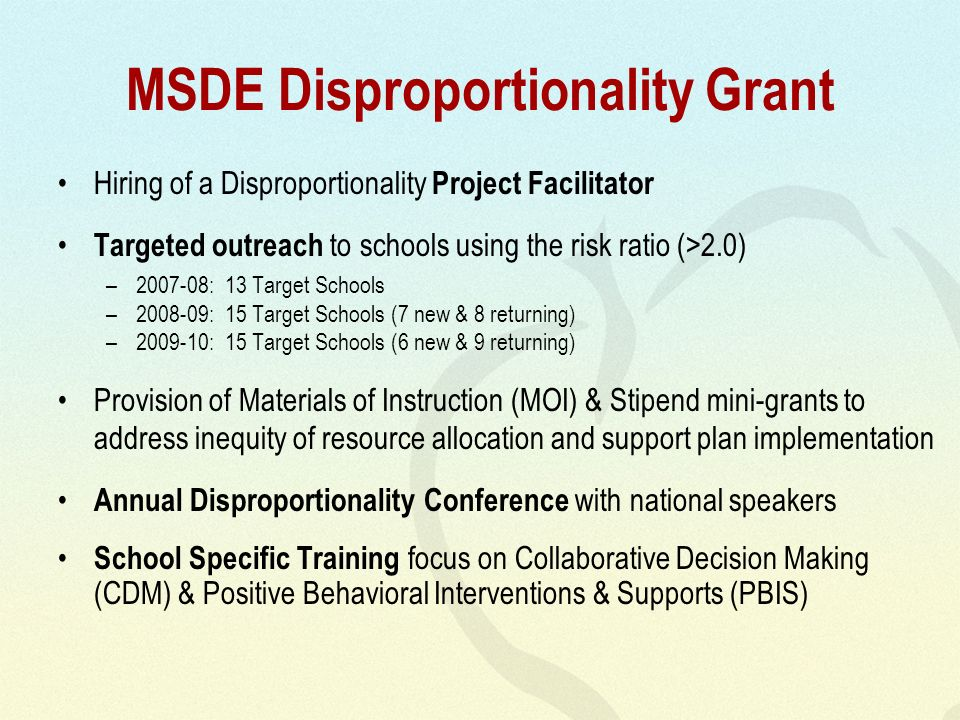 MSDE Disproportionality Grant Hiring of a Disproportionality Project Facilitator Targeted outreach to schools using the risk ratio (>2.0) –2007-08: 13 Target Schools –2008-09: 15 Target Schools (7 new & 8 returning) –2009-10: 15 Target Schools (6 new & 9 returning) Provision of Materials of Instruction (MOI) & Stipend mini-grants to address inequity of resource allocation and support plan implementation Annual Disproportionality Conference with national speakers School Specific Training focus on Collaborative Decision Making (CDM) & Positive Behavioral Interventions & Supports (PBIS)