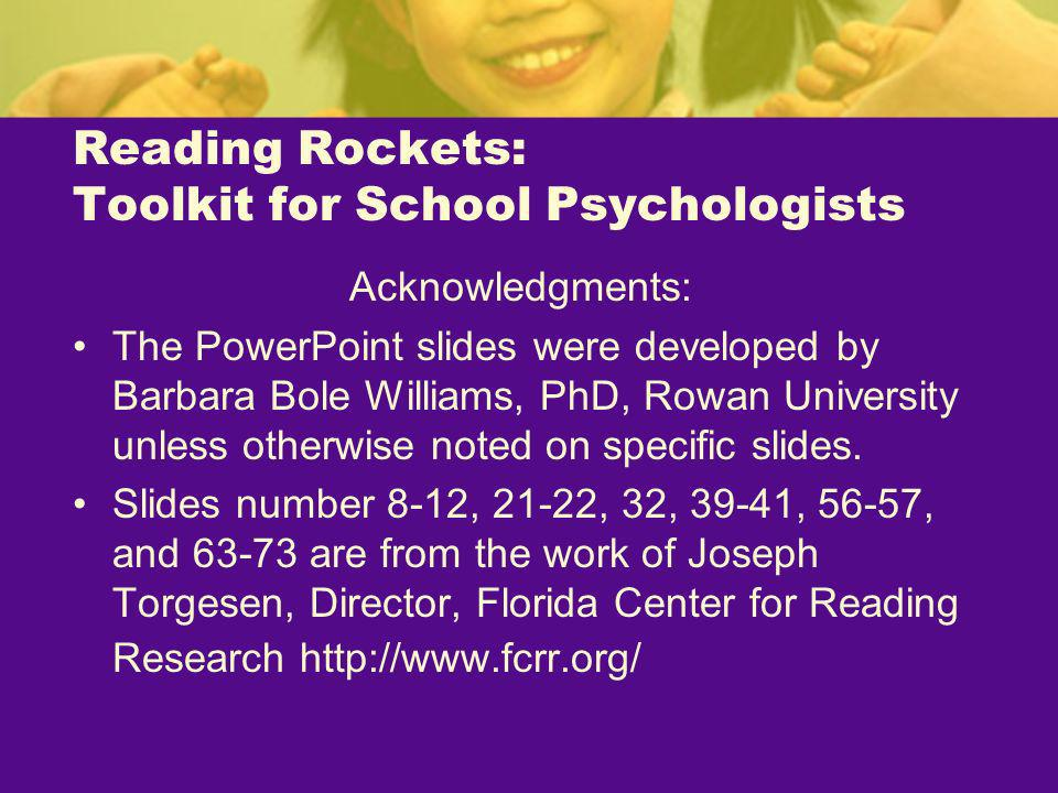 Reading Rockets: Toolkit for School Psychologists Acknowledgments: The PowerPoint slides were developed by Barbara Bole Williams, PhD, Rowan Universit