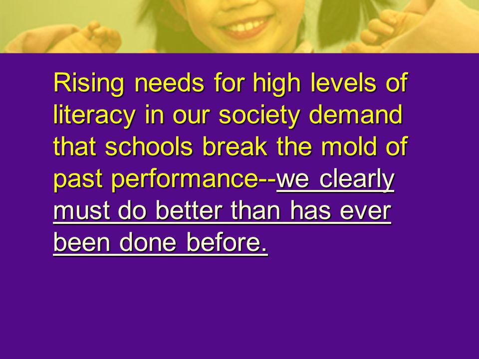 Rising needs for high levels of literacy in our society demand that schools break the mold of past performance--we clearly must do better than has eve