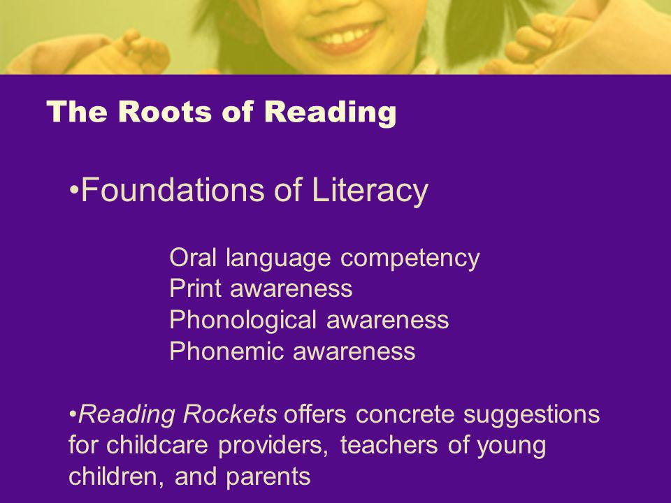 The Roots of Reading Foundations of Literacy Oral language competency Print awareness Phonological awareness Phonemic awareness Reading Rockets offers