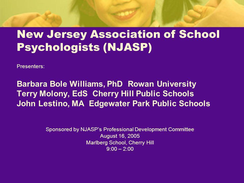 New Jersey Association of School Psychologists (NJASP) Presenters: Barbara Bole Williams, PhD Rowan University Terry Molony, EdS Cherry Hill Public Sc