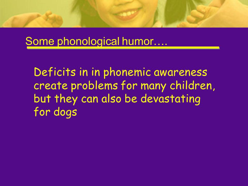 Some phonological humor…. Deficits in in phonemic awareness create problems for many children, but they can also be devastating for dogs
