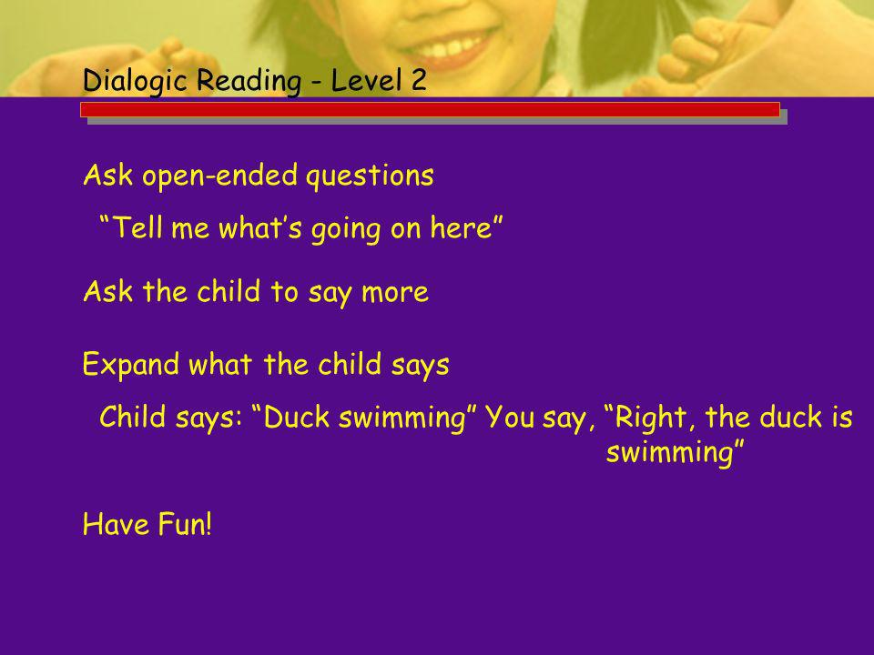 Dialogic Reading - Level 2 Ask open-ended questions Tell me whats going on here Ask the child to say more Expand what the child says Child says: Duck