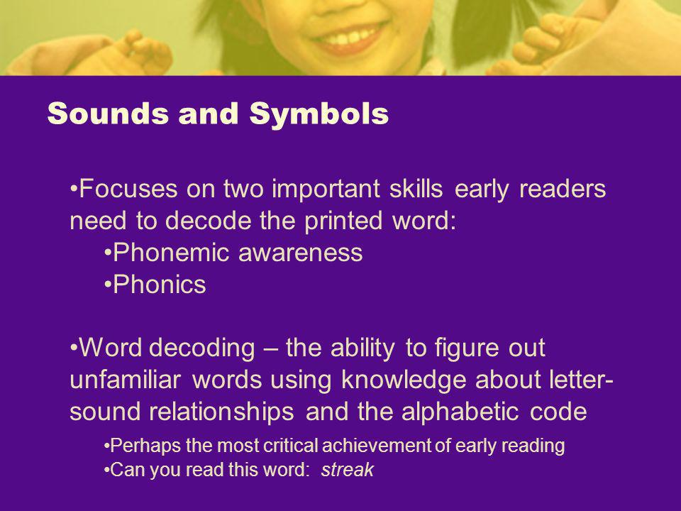 Sounds and Symbols Focuses on two important skills early readers need to decode the printed word: Phonemic awareness Phonics Word decoding – the abili