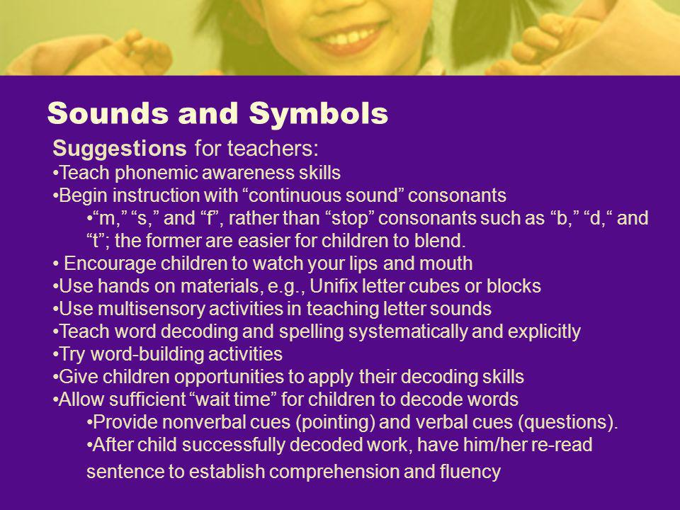 Sounds and Symbols Suggestions for teachers: Teach phonemic awareness skills Begin instruction with continuous sound consonants m, s, and f, rather th