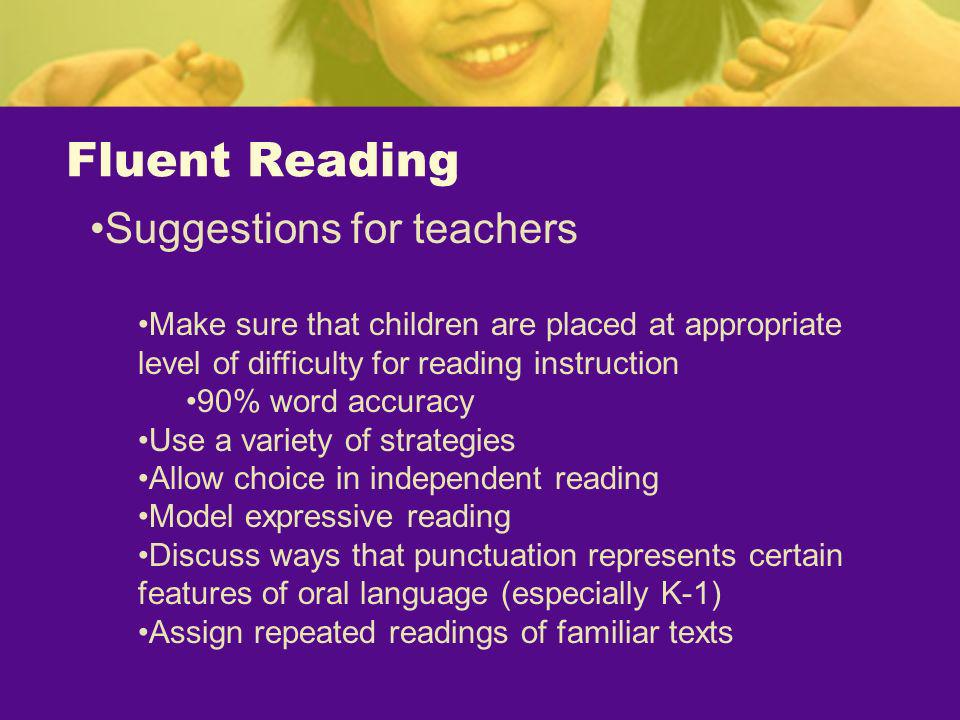 Fluent Reading Suggestions for teachers Make sure that children are placed at appropriate level of difficulty for reading instruction 90% word accurac