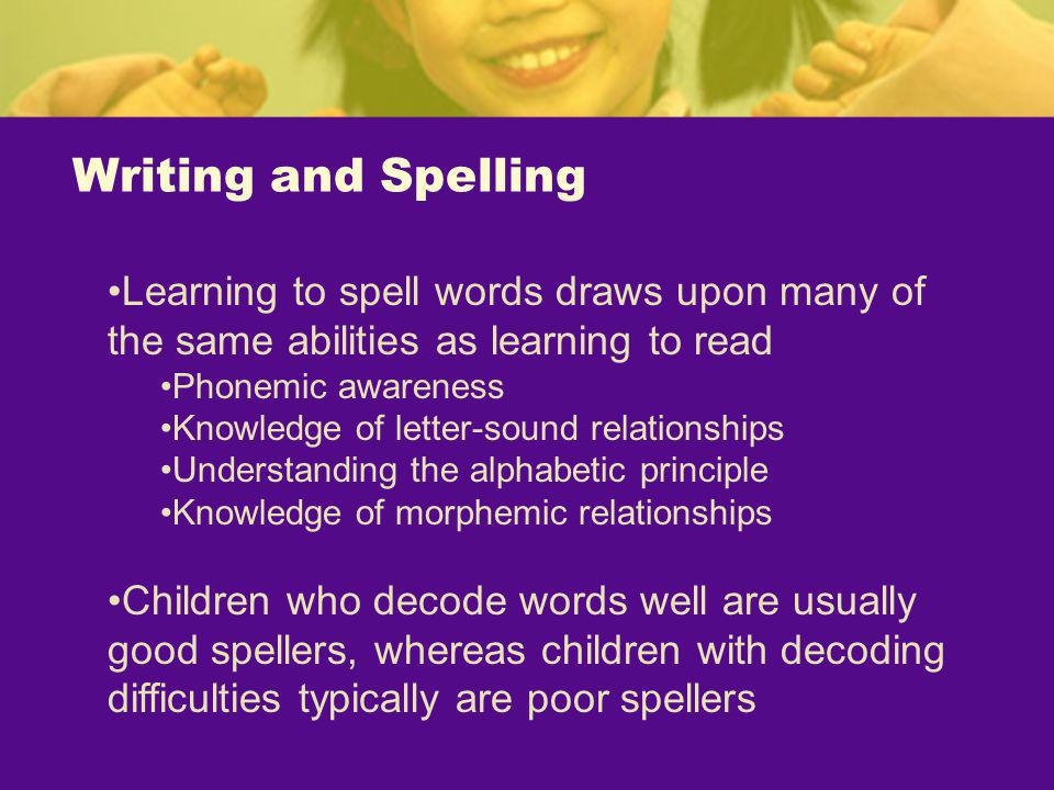 Writing and Spelling Learning to spell words draws upon many of the same abilities as learning to read Phonemic awareness Knowledge of letter-sound re