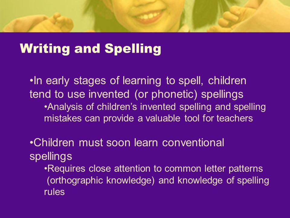 Writing and Spelling In early stages of learning to spell, children tend to use invented (or phonetic) spellings Analysis of childrens invented spelli