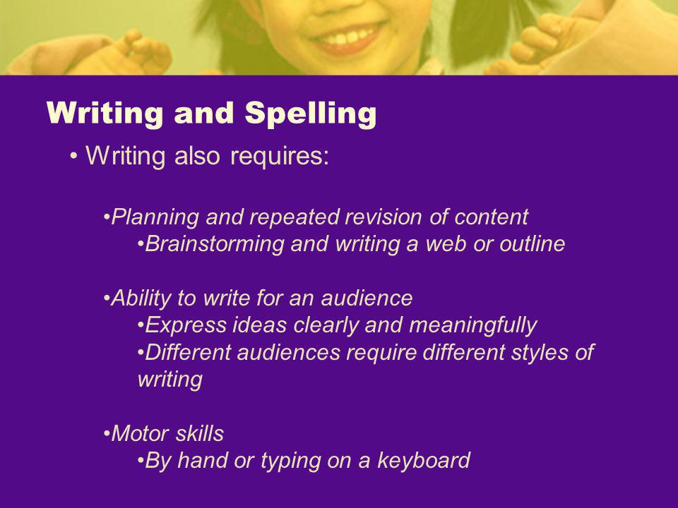 Writing and Spelling Writing also requires: Planning and repeated revision of content Brainstorming and writing a web or outline Ability to write for