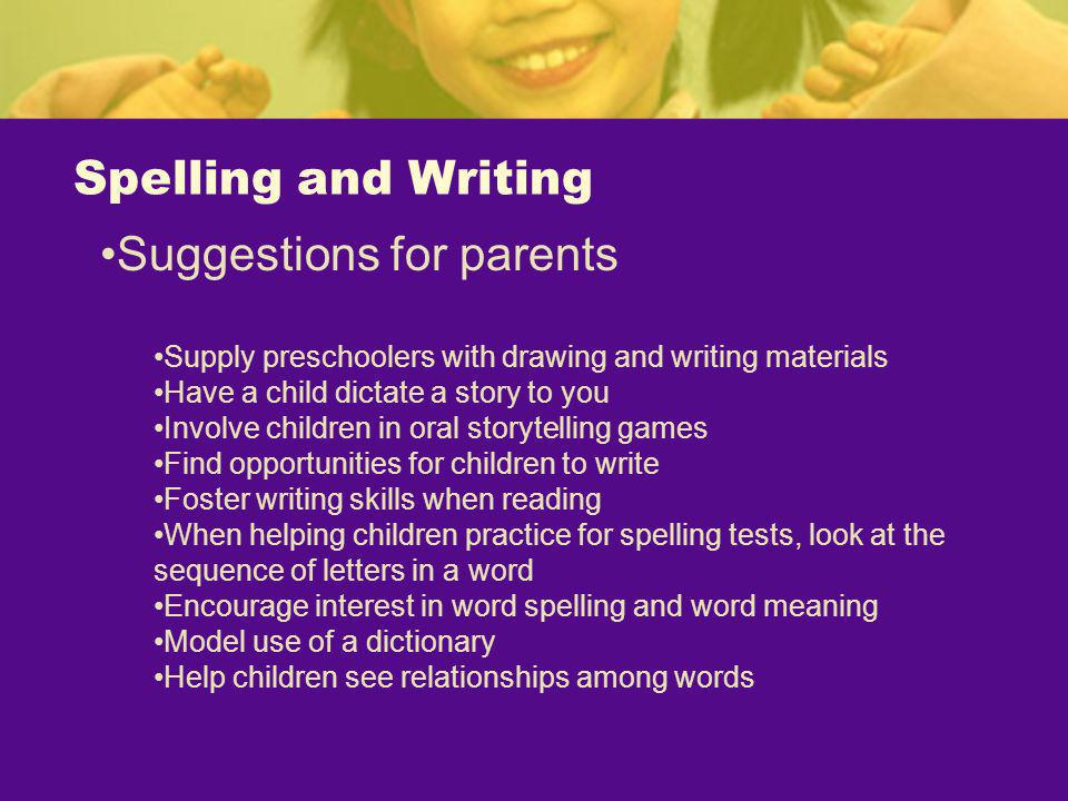 Spelling and Writing Suggestions for parents Supply preschoolers with drawing and writing materials Have a child dictate a story to you Involve childr