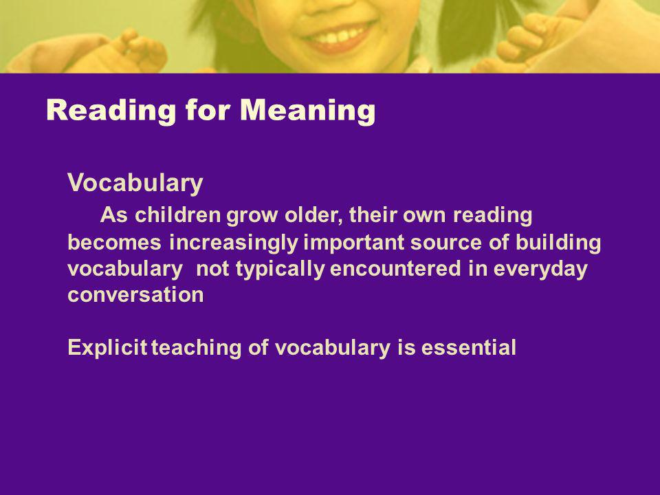 Reading for Meaning Vocabulary As children grow older, their own reading becomes increasingly important source of building vocabulary not typically en