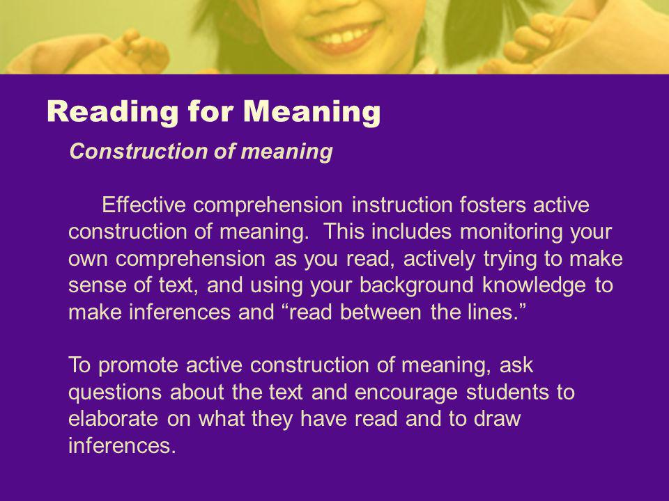 Reading for Meaning Construction of meaning Effective comprehension instruction fosters active construction of meaning. This includes monitoring your