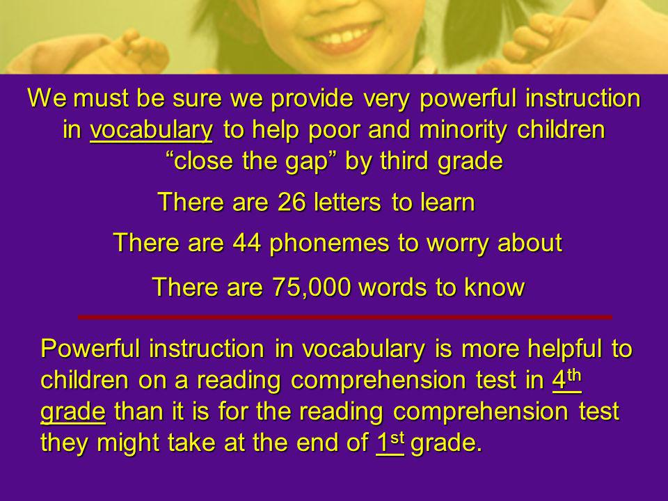 We must be sure we provide very powerful instruction in vocabulary to help poor and minority children close the gap by third grade There are 26 letter