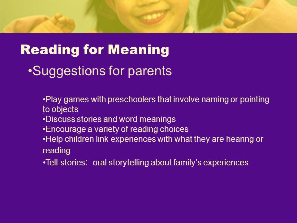 Reading for Meaning Suggestions for parents Play games with preschoolers that involve naming or pointing to objects Discuss stories and word meanings