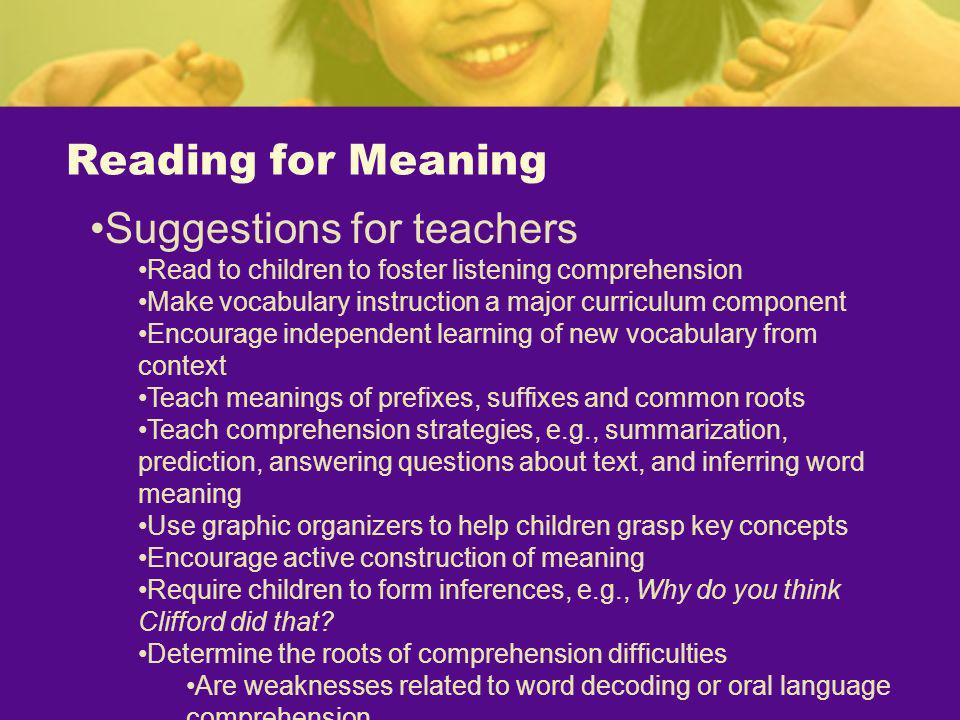 Reading for Meaning Suggestions for teachers Read to children to foster listening comprehension Make vocabulary instruction a major curriculum compone