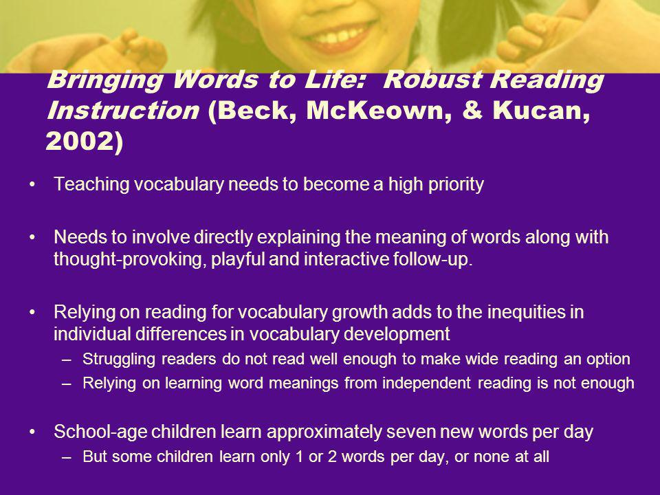 Bringing Words to Life: Robust Reading Instruction (Beck, McKeown, & Kucan, 2002) Teaching vocabulary needs to become a high priority Needs to involve