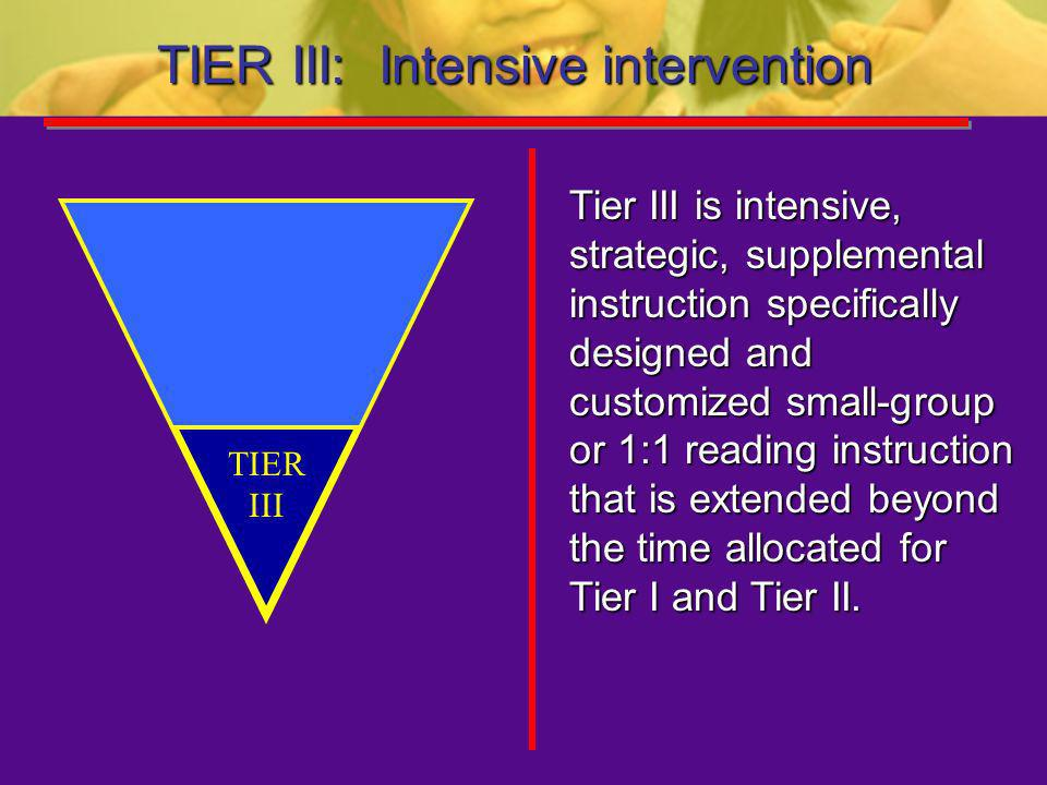 TIER III: Intensive intervention Tier III is intensive, strategic, supplemental instruction specifically designed and customized small-group or 1:1 re