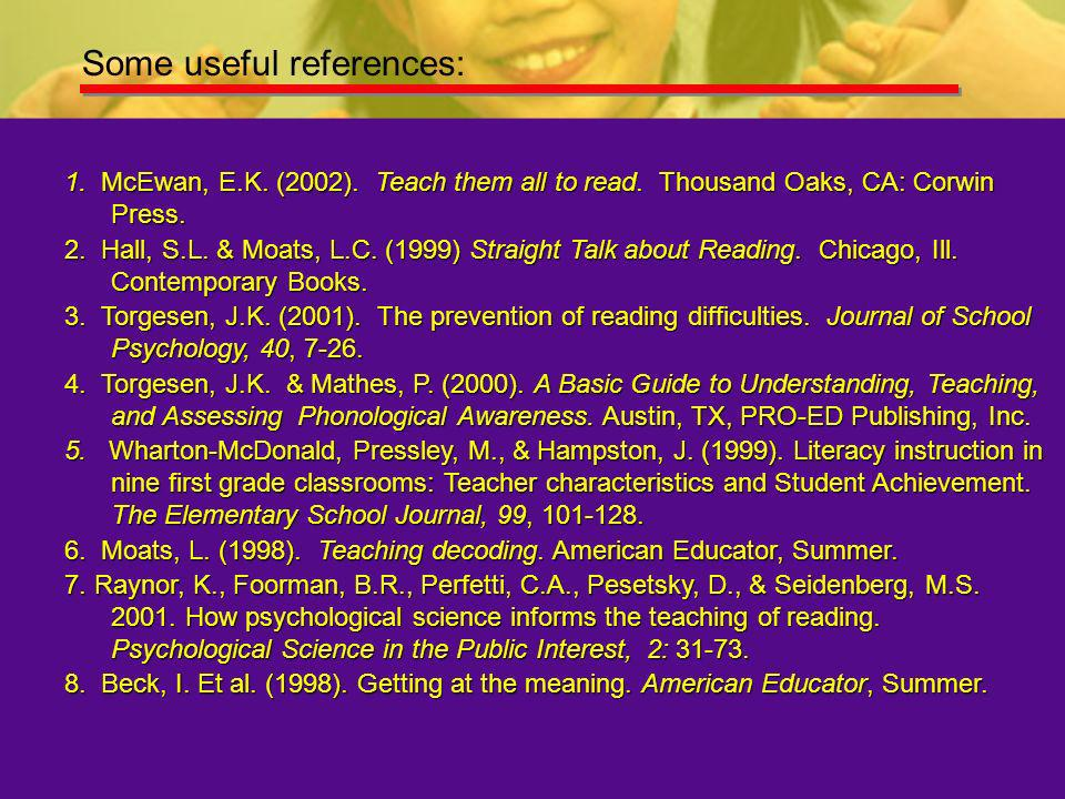 Some useful references: 1. McEwan, E.K. (2002). Teach them all to read. Thousand Oaks, CA: Corwin Press. 2. Hall, S.L. & Moats, L.C. (1999) Straight T