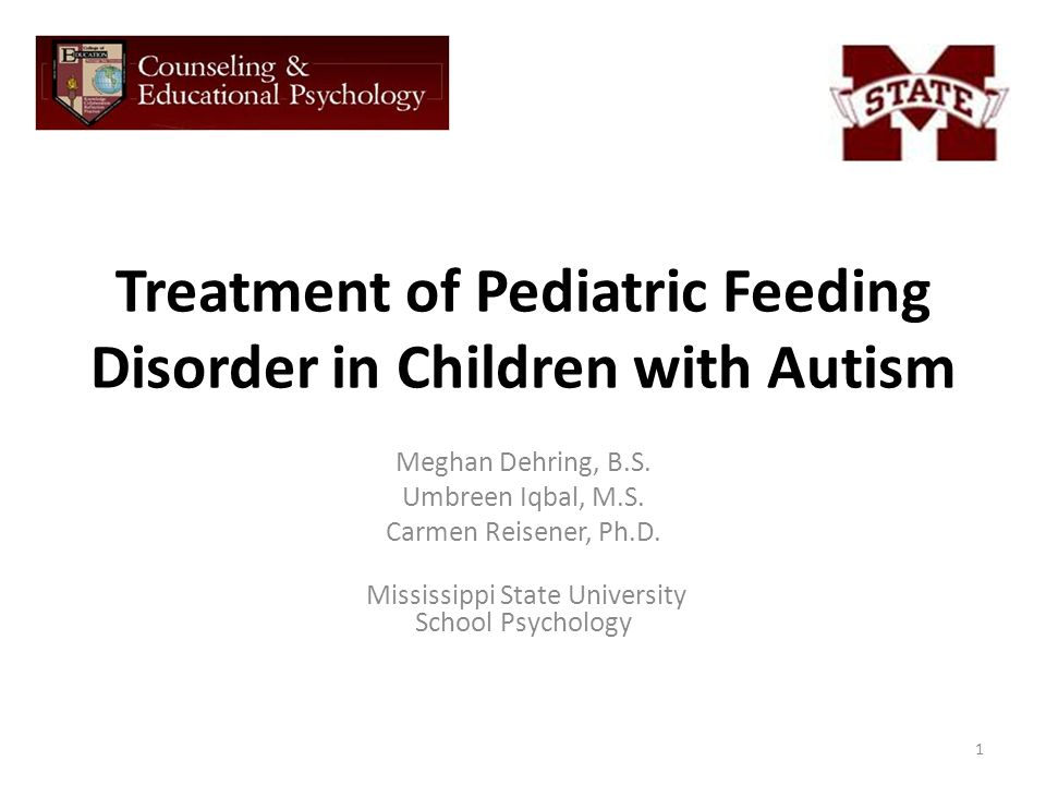 Treatment of Pediatric Feeding Disorder in Children with Autism Meghan Dehring, B.S. Umbreen Iqbal, M.S. Carmen Reisener, Ph.D. Mississippi State Univ