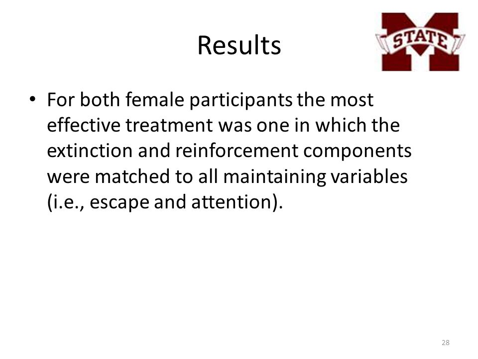 Results For both female participants the most effective treatment was one in which the extinction and reinforcement components were matched to all maintaining variables (i.e., escape and attention).