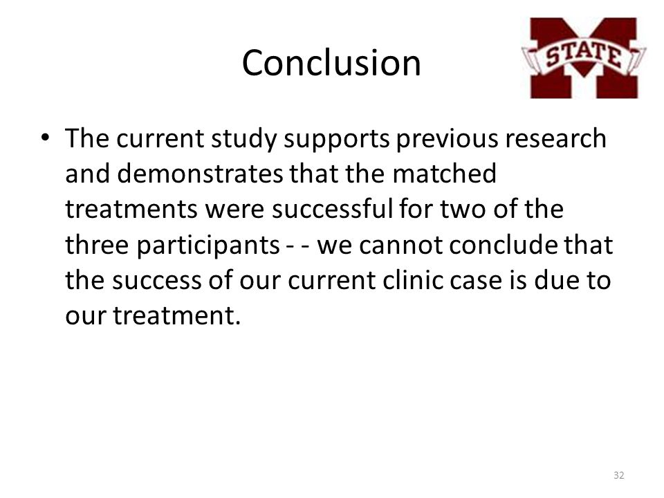 Conclusion The current study supports previous research and demonstrates that the matched treatments were successful for two of the three participants - - we cannot conclude that the success of our current clinic case is due to our treatment.