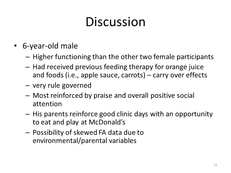 Discussion 6-year-old male – Higher functioning than the other two female participants – Had received previous feeding therapy for orange juice and foods (i.e., apple sauce, carrots) – carry over effects – very rule governed – Most reinforced by praise and overall positive social attention – His parents reinforce good clinic days with an opportunity to eat and play at McDonalds – Possibility of skewed FA data due to environmental/parental variables 33