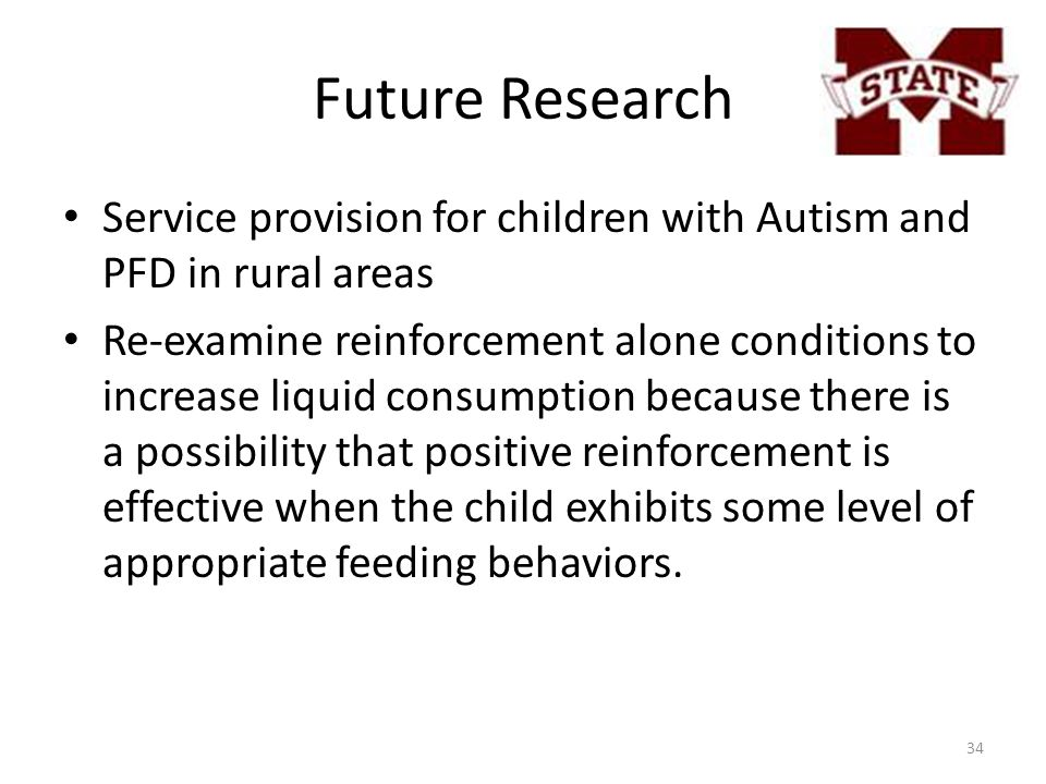 Future Research Service provision for children with Autism and PFD in rural areas Re-examine reinforcement alone conditions to increase liquid consumption because there is a possibility that positive reinforcement is effective when the child exhibits some level of appropriate feeding behaviors.