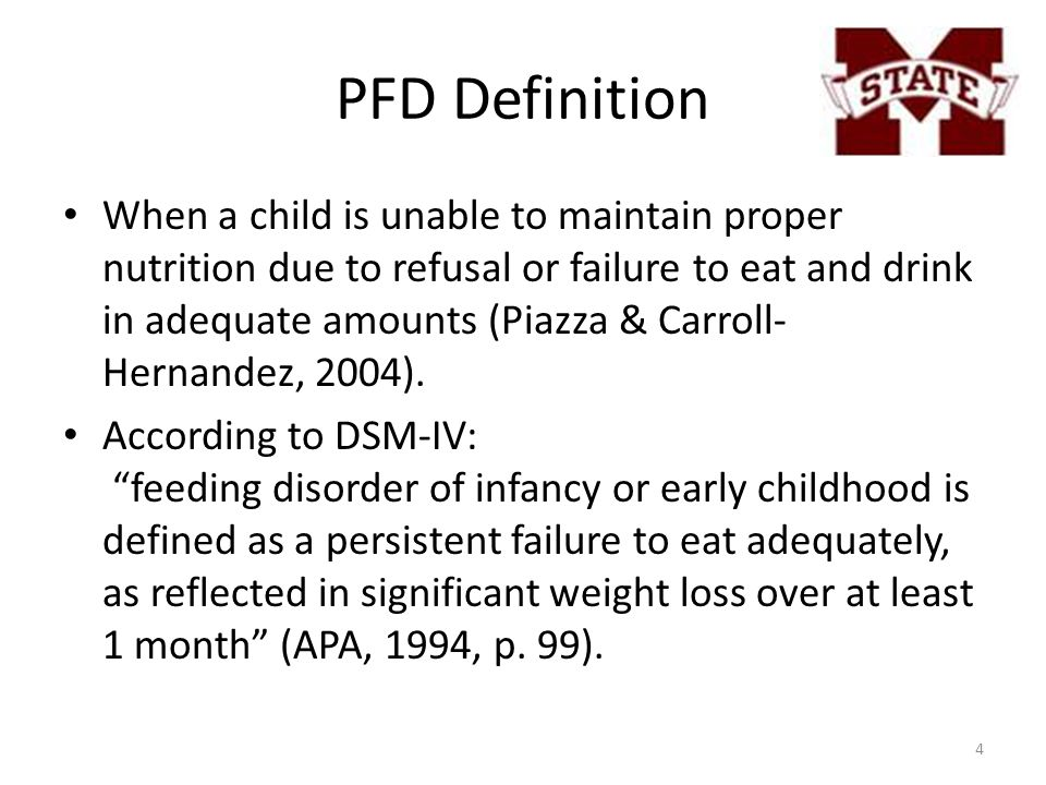 PFD Definition When a child is unable to maintain proper nutrition due to refusal or failure to eat and drink in adequate amounts (Piazza & Carroll- Hernandez, 2004).