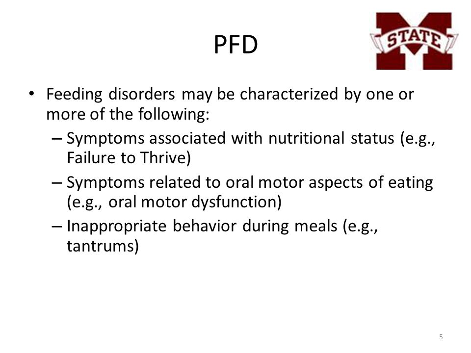PFD Feeding disorders may be characterized by one or more of the following: – Symptoms associated with nutritional status (e.g., Failure to Thrive) – Symptoms related to oral motor aspects of eating (e.g., oral motor dysfunction) – Inappropriate behavior during meals (e.g., tantrums) 5