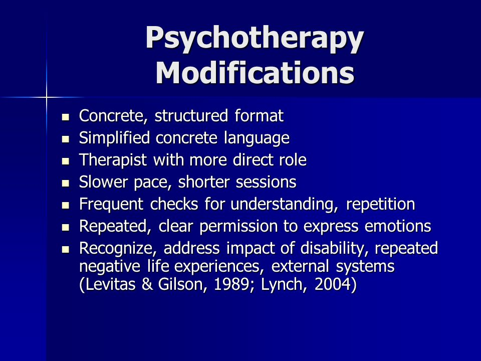 Psychotherapy Modifications Concrete, structured format Concrete, structured format Simplified concrete language Simplified concrete language Therapis