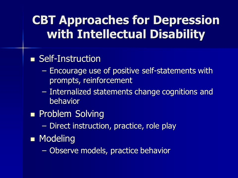 CBT Approaches for Depression with Intellectual Disability Self-Instruction Self-Instruction –Encourage use of positive self-statements with prompts,