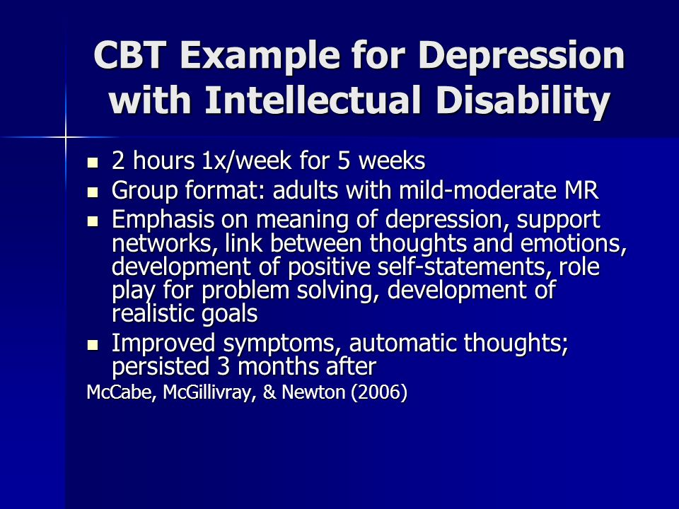 CBT Example for Depression with Intellectual Disability 2 hours 1x/week for 5 weeks 2 hours 1x/week for 5 weeks Group format: adults with mild-moderat