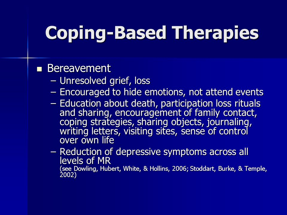 Coping-Based Therapies Bereavement Bereavement –Unresolved grief, loss –Encouraged to hide emotions, not attend events –Education about death, partici