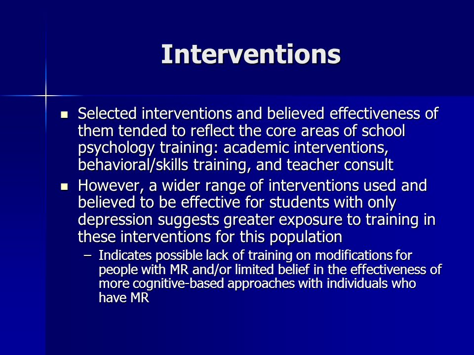 Interventions Selected interventions and believed effectiveness of them tended to reflect the core areas of school psychology training: academic inter
