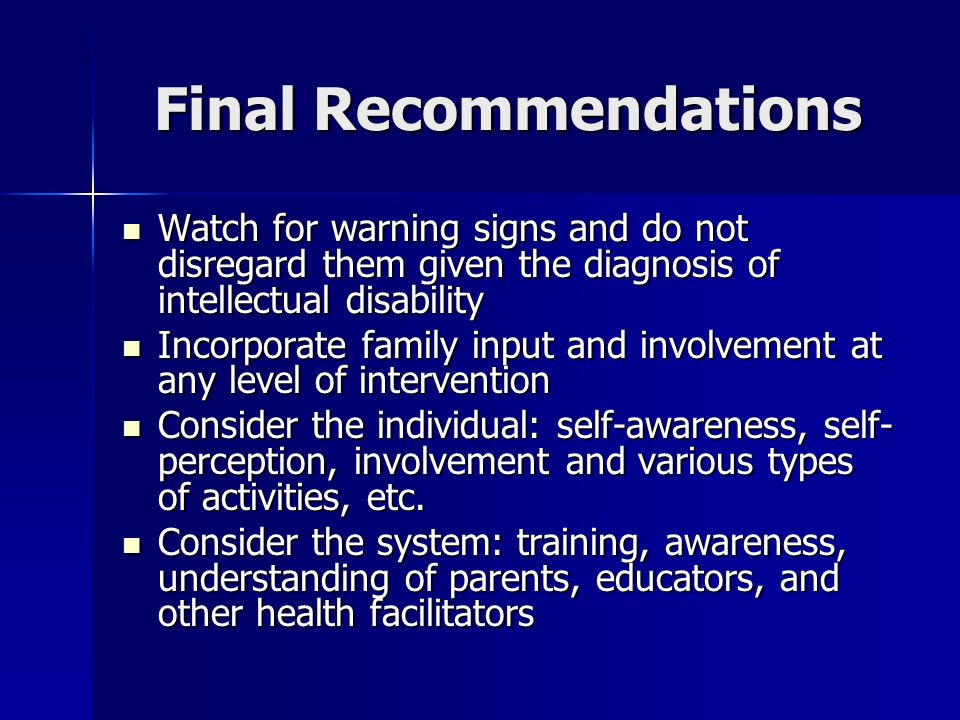 Final Recommendations Watch for warning signs and do not disregard them given the diagnosis of intellectual disability Watch for warning signs and do