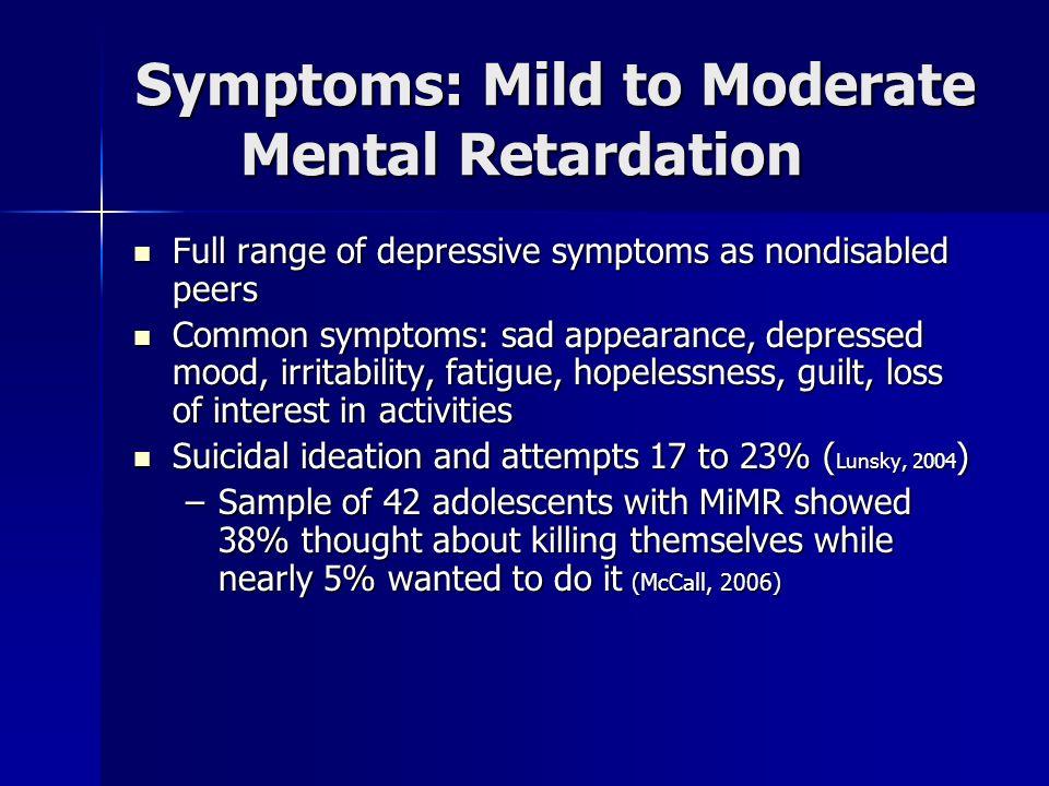 Symptoms: Mild to Moderate Mental Retardation Full range of depressive symptoms as nondisabled peers Full range of depressive symptoms as nondisabled