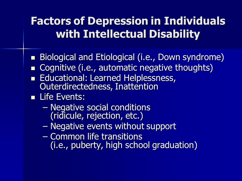 Factors of Depression in Individuals with Intellectual Disability Social Skills and Support Social Skills and Support –Negative experiences (i.e., stigmatization, ridicule, infantilization) maintain negative cognitive patterns –Lack of social, adaptive behavior skills –Lack of social support/loneliness –Lower levels of self-control have significantly predicted depressive symptoms in a group of 42 adolescents with mild mental retardation (McCall, 2006) –Males: significant correlations between cooperation, assertion, and total social skills with depressive symptoms (McCall, 2006) –Females: significant correlation with depressive symptoms and self-control (McCall, 2006) –Higher means of depressive symptoms for students with MiMR in grades 11-12 but social skills correlations (self-control, cooperation, and overall) only for grades 9-10 (McCall, 2006)