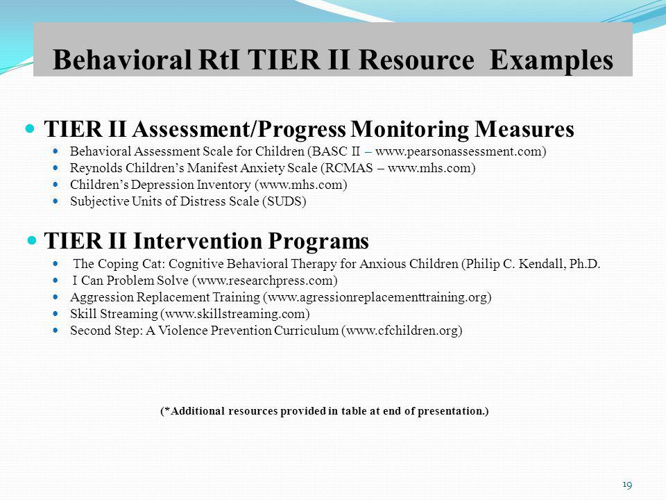 Behavioral RtI TIER II Resource Examples TIER II Assessment/Progress Monitoring Measures Behavioral Assessment Scale for Children (BASC II – www.pearsonassessment.com) Reynolds Childrens Manifest Anxiety Scale (RCMAS – www.mhs.com) Childrens Depression Inventory (www.mhs.com) Subjective Units of Distress Scale (SUDS) TIER II Intervention Programs The Coping Cat: Cognitive Behavioral Therapy for Anxious Children (Philip C.
