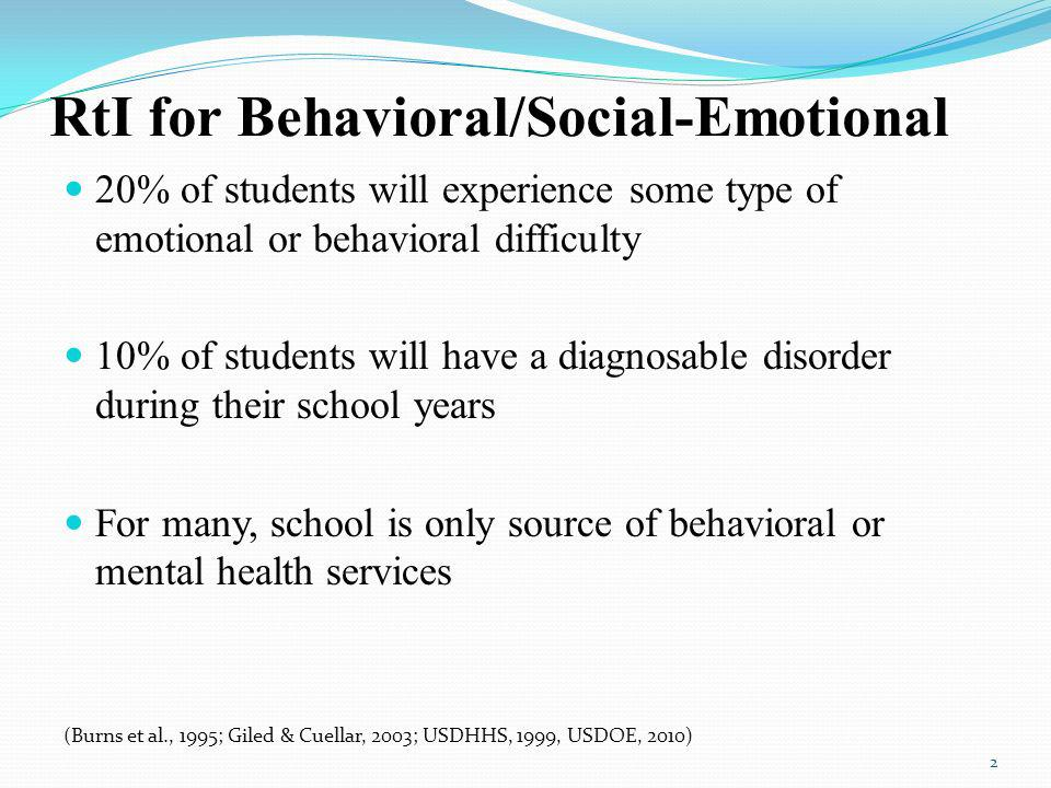 RtI for Behavioral/Social-Emotional 20% of students will experience some type of emotional or behavioral difficulty 10% of students will have a diagnosable disorder during their school years For many, school is only source of behavioral or mental health services (Burns et al., 1995; Giled & Cuellar, 2003; USDHHS, 1999, USDOE, 2010) 2