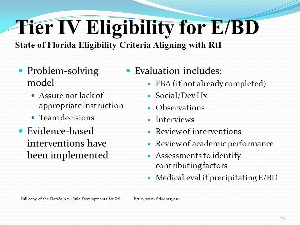 Tier IV Eligibility for E/BD State of Florida Eligibility Criteria Aligning with RtI Problem-solving model Assure not lack of appropriate instruction Team decisions Evidence-based interventions have been implemented Evaluation includes: FBA (if not already completed) Social/Dev Hx Observations Interviews Review of interventions Review of academic performance Assessments to identify contributing factors Medical eval if precipitating E/BD 22 Full copy of the Florida New Rule Developments for RtI: http://www.fldoe.org/ese/