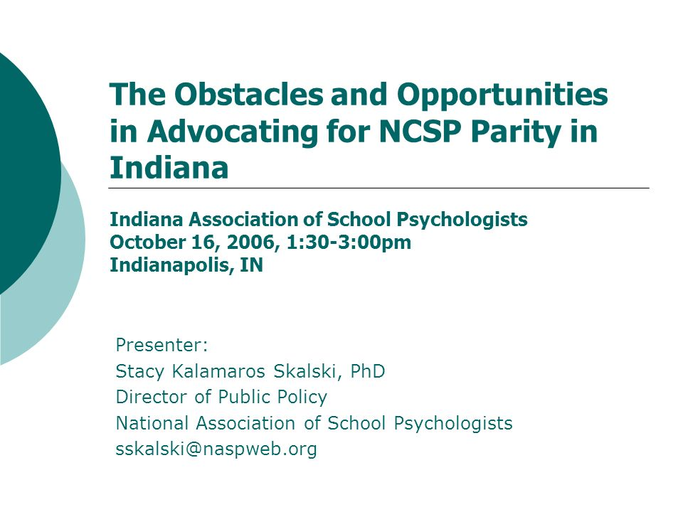 The Obstacles and Opportunities in Advocating for NCSP Parity in Indiana Indiana Association of School Psychologists October 16, 2006, 1:30-3:00pm Indianapolis, IN Presenter: Stacy Kalamaros Skalski, PhD Director of Public Policy National Association of School Psychologists sskalski@naspweb.org