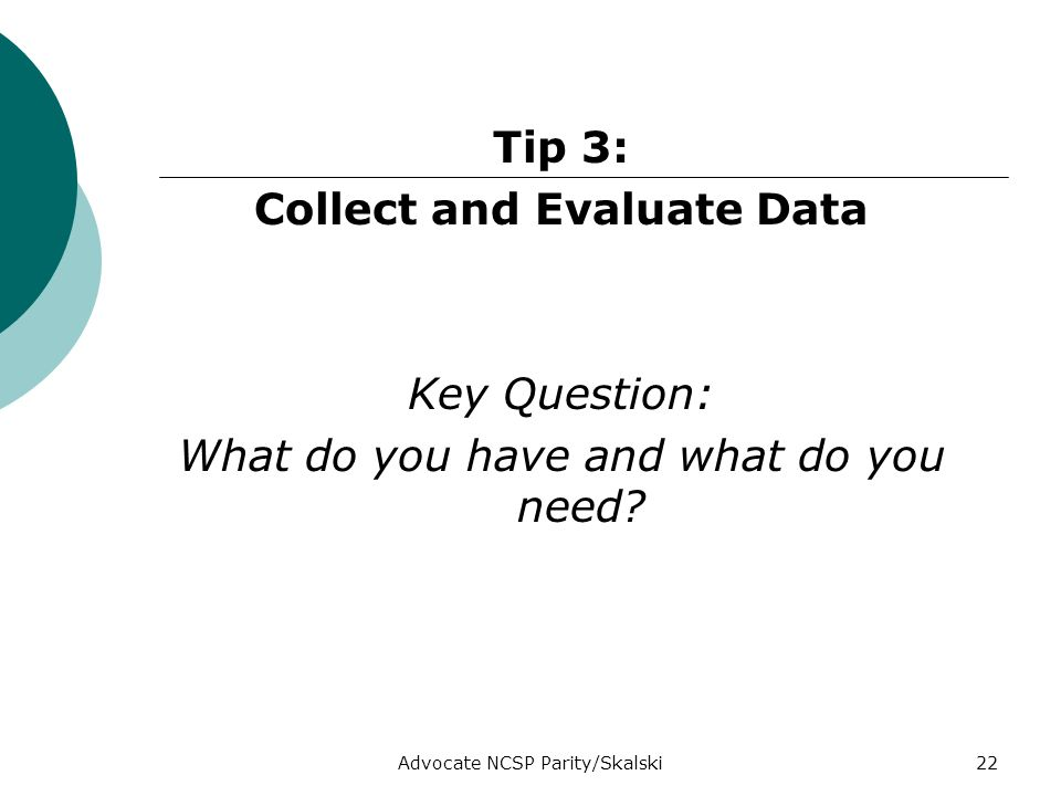 Advocate NCSP Parity/Skalski22 Tip 3: Collect and Evaluate Data Key Question: What do you have and what do you need