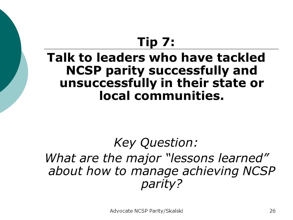 Advocate NCSP Parity/Skalski26 Tip 7: Talk to leaders who have tackled NCSP parity successfully and unsuccessfully in their state or local communities.