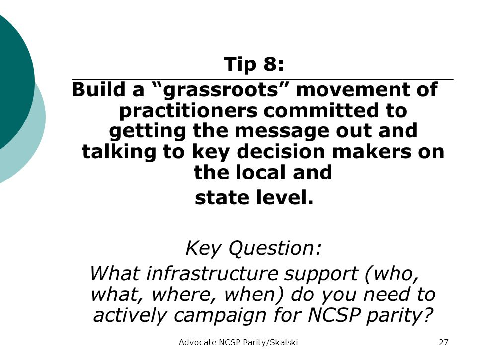 Advocate NCSP Parity/Skalski27 Tip 8: Build a grassroots movement of practitioners committed to getting the message out and talking to key decision makers on the local and state level.