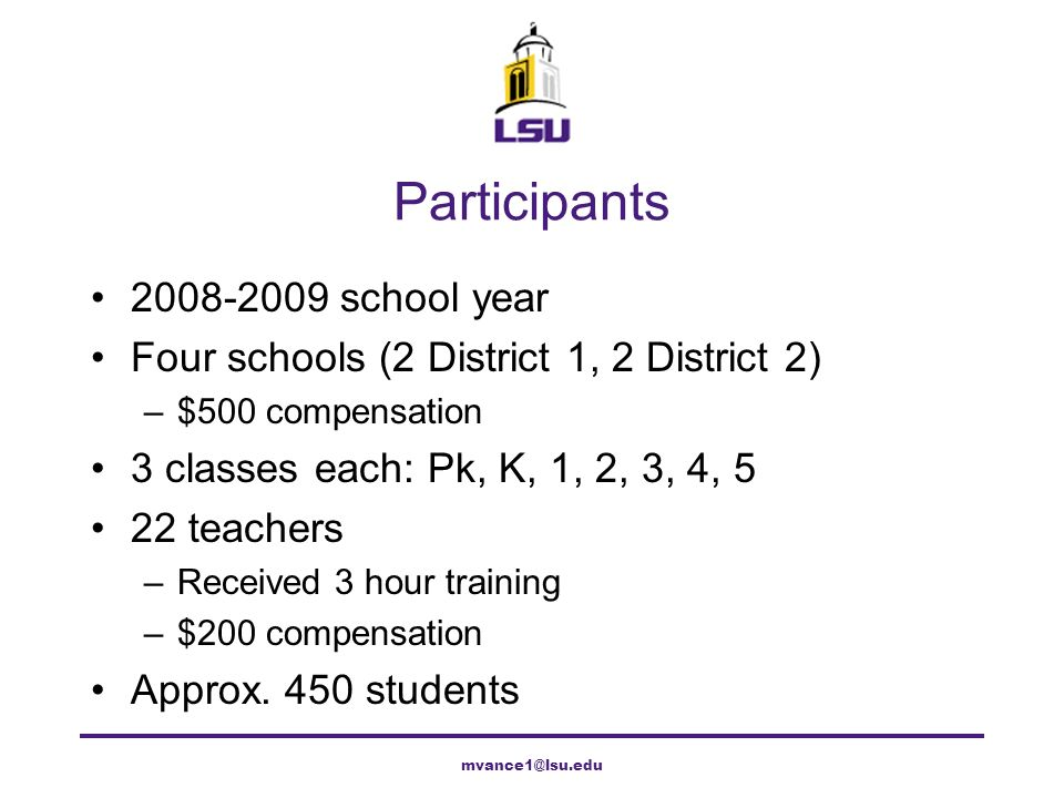 Participants 2008-2009 school year Four schools (2 District 1, 2 District 2) –$500 compensation 3 classes each: Pk, K, 1, 2, 3, 4, 5 22 teachers –Rece